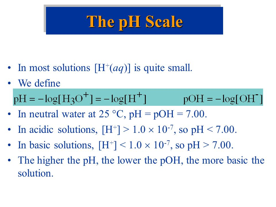 The pH Scale In most solutions [H+(aq)] is quite small. We define